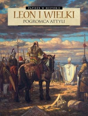 Leon I Wielki. Pogromca Attyli
